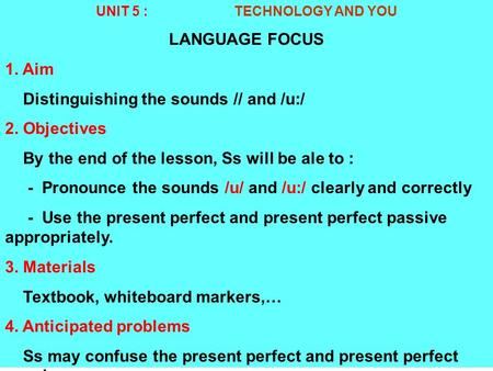 UNIT 5 : TECHNOLOGY AND YOU LANGUAGE FOCUS 1. Aim Distinguishing the sounds /­/ and /u:/ 2. Objectives By the end of the lesson, Ss will be ale to : -