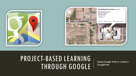 PROJECT-BASED LEARNING THROUGH GOOGLE Using Google Tools to create a GoogleTrek.