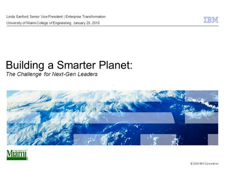 © 2009 IBM Corporation Building a Smarter Planet: The Challenge for Next-Gen Leaders Linda Sanford, Senior Vice President | Enterprise Transformation University.