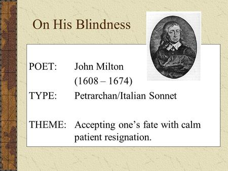 On His Blindness POET:John Milton (1608 – 1674) TYPE:Petrarchan/Italian Sonnet THEME:Accepting one's fate with calm patient resignation.