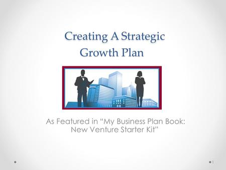 "Creating A Strategic Growth Plan Creating A Strategic Growth Plan As Featured in ""My Business Plan Book: New Venture Starter Kit"" 1."