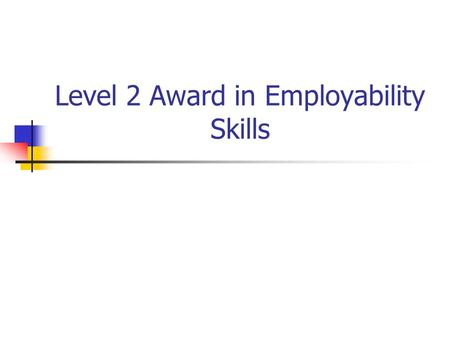 Level 2 Award in Employability Skills. Personal Effectiveness at Work Manage own role Ensure effectiveness in your role Develop work behaviours Understand.