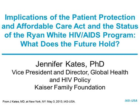 Slide 1 of 21 From J Kates, MD, at New York, NY: May 3, 2013, IAS-USA. IAS–USA Jennifer Kates, PhD Vice President and Director, Global Health and HIV Policy.