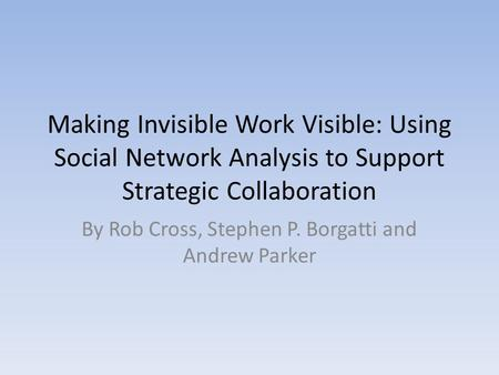Making Invisible Work Visible: Using Social Network Analysis to Support Strategic Collaboration By Rob Cross, Stephen P. Borgatti and Andrew Parker.
