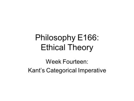Philosophy E166: Ethical Theory Week Fourteen: Kant's Categorical Imperative.