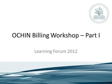 OCHIN Billing Workshop – Part I Learning Forum 2012.