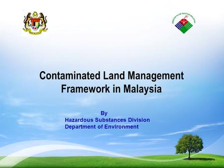 Contaminated Land Management Framework in Malaysia By Hazardous Substances Division Department of Environment 1.