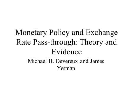 Monetary Policy and Exchange Rate Pass-through: Theory and Evidence Michael B. Devereux and James Yetman.