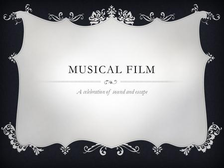 MUSICAL FILM A celebration of sound and escape. DEFINITION  Interweaves vocal and dance performances into the narrative of a film.  Songs can either.
