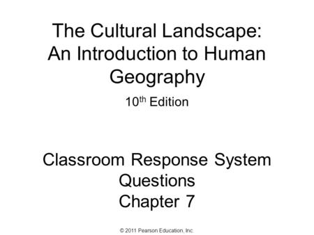 © 2011 Pearson Education, Inc. The Cultural Landscape: An Introduction to Human Geography 10 th Edition Classroom Response System Questions Chapter 7.