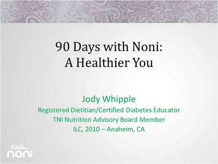 90 Days with Noni: A Healthier You Jody Whipple Registered Dietitian/Certified Diabetes Educator TNI Nutrition Advisory Board Member ILC, 2010 – Anaheim,