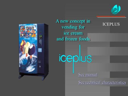 A new concept in vending for ice cream and frozen foods ICEPLUS See manual See manual See technical characteristics See technical characteristics.