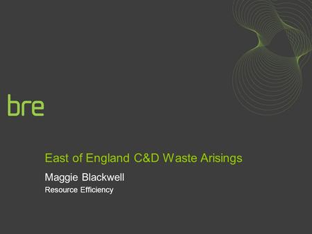 East of England C&D Waste Arisings Maggie Blackwell Resource Efficiency.