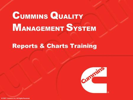 © 2007 Cummins Inc. All Rights Reserved. C UMMINS Q UALITY M ANAGEMENT S YSTEM Reports & Charts Training.