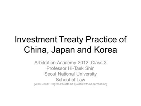 Investment Treaty Practice of China, Japan and Korea Arbitration Academy 2012: Class 3 Professor Hi-Taek Shin Seoul National University School of Law [Work.