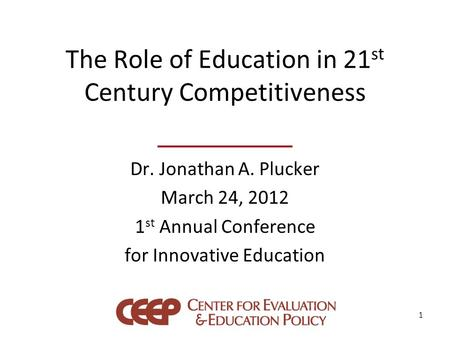 The Role of Education in 21 st Century Competitiveness Dr. Jonathan A. Plucker March 24, 2012 1 st Annual Conference for Innovative Education 1.