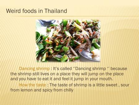 Weird foods in Thailand Dancing shrimp : It's called ''Dancing shrimp '' because the shrimp still lives on a place they will jump on the place and you.