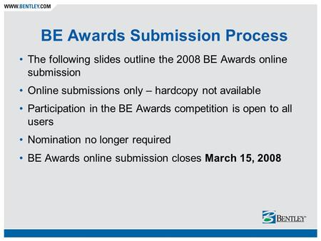 BE Awards Submission Process The following slides outline the 2008 BE Awards online submission Online submissions only – hardcopy not available Participation.