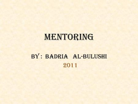 MENTORING BY : BADRIA AL-BULUSHI 2011. What is mentoring?