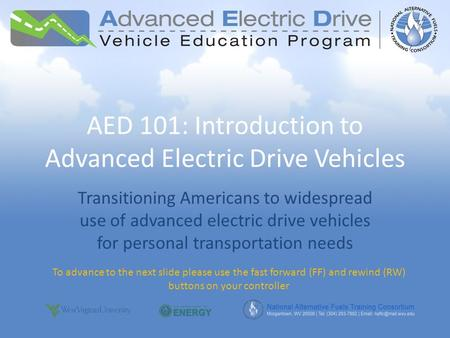 AED 101: Introduction to Advanced Electric Drive Vehicles Transitioning Americans to widespread use of advanced electric drive vehicles for personal transportation.