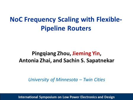 International Symposium on Low Power Electronics and Design NoC Frequency Scaling with Flexible- Pipeline Routers Pingqiang Zhou, Jieming Yin, Antonia.