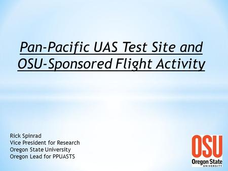 Rick Spinrad Vice President for Research Oregon State University Oregon Lead for PPUASTS Pan-Pacific UAS Test Site and OSU-Sponsored Flight Activity.
