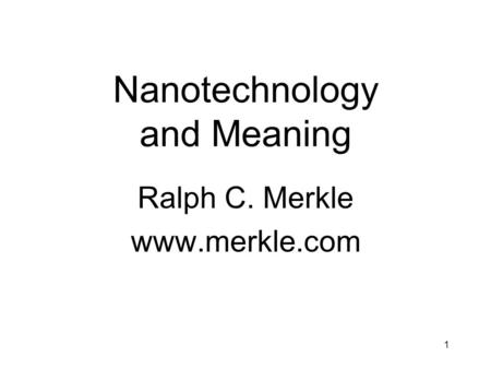 1 Nanotechnology and Meaning Ralph C. Merkle www.merkle.com.