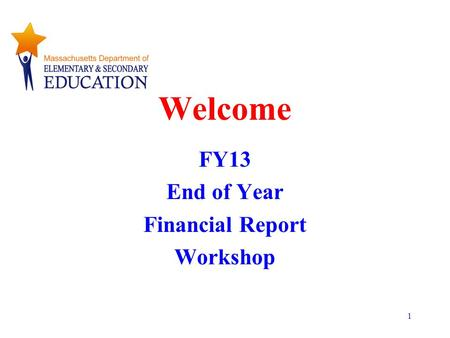 1 Welcome FY13 End of Year Financial Report Workshop.