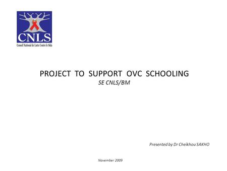 PROJECT TO SUPPORT OVC SCHOOLING SE CNLS/BM Presented by Dr Cheikhou SAKHO November 2009.