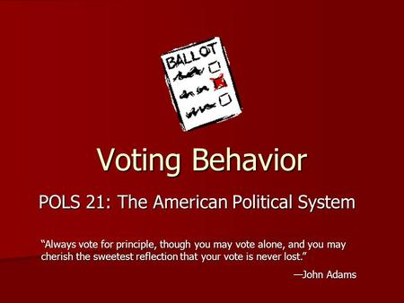 "Voting Behavior POLS 21: The American Political System ""Always vote for principle, though you may vote alone, and you may cherish the sweetest reflection."