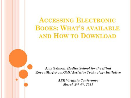 A CCESSING E LECTRONIC B OOKS : W HAT ' S AVAILABLE AND H OW TO D OWNLOAD Amy Salmon, Hadley School for the Blind Korey Singleton, GMU Assistive Technology.