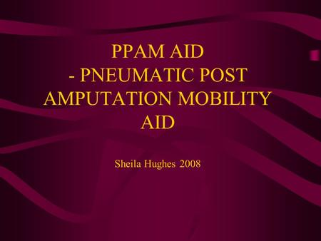 PPAM AID - PNEUMATIC POST AMPUTATION MOBILITY AID Sheila Hughes 2008.