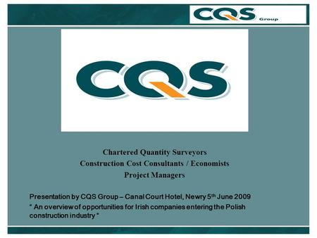 Chartered Quantity Surveyors Construction Cost Consultants / Economists Project Managers Presentation by CQS Group – Canal Court Hotel, Newry 5 th June.
