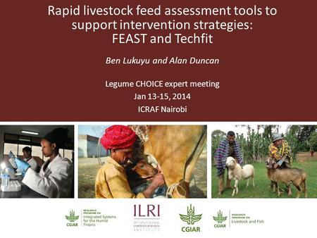 Rapid livestock feed assessment tools to support intervention strategies: FEAST and Techfit Ben Lukuyu and Alan Duncan Legume CHOICE expert meeting Jan.
