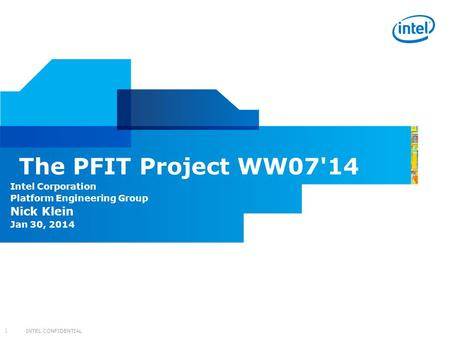 INTEL CONFIDENTIAL 1 Intel Corporation Platform Engineering Group Nick Klein Jan 30, 2014 The PFIT Project WW07'14.