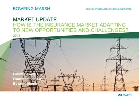MARKET UPDATE HOW IS THE INSURANCE MARKET ADAPTING TO NEW OPPORTUNITIES AND CHALLENGES? 2013 Simon Howell Placement Leader Bowring Marsh.