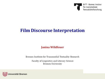 Film Discourse Interpretation Janina Wildfeuer Bremen Institute for Transmedial Textuality Research Faculty of Linguistics and Literary Science Bremen.