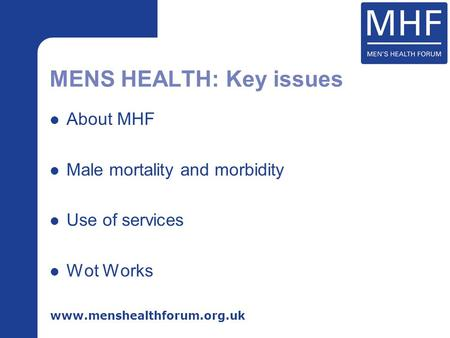 Www.menshealthforum.org.uk About MHF Male mortality and morbidity Use of services Wot Works MENS HEALTH: Key issues.