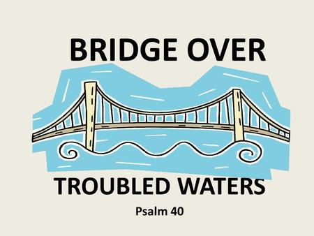BRIDGE OVER TROUBLED WATERS Psalm 40. I. AN EXPERIENCE OF DELIVERANCE VS. 1-10 2. A PLEA FOR DELIVERANCE VS. 11-17.