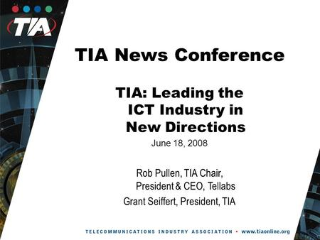 TIA News Conference TIA: Leading the ICT Industry in New Directions June 18, 2008 Rob Pullen, TIA Chair, President & CEO, Tellabs Grant Seiffert, President,