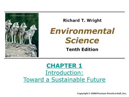 CHAPTER 1 Introduction: Toward a Sustainable Future Copyright © 2008 Pearson Prentice Hall, Inc. Environmental Science Tenth Edition Richard T. Wright.