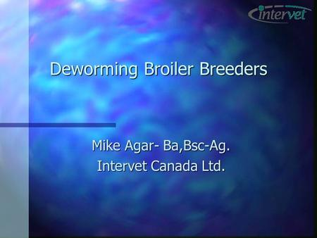 Deworming Broiler Breeders Mike Agar- Ba,Bsc-Ag. Intervet Canada Ltd.