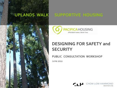 Uplands Walk Supportive Housing Community Consultation PUBLIC CONSULTATION WORKSHOP June 2012 UPLANDS WALK SUPPORTIVE HOUSING DESIGNING FOR SAFETY and.