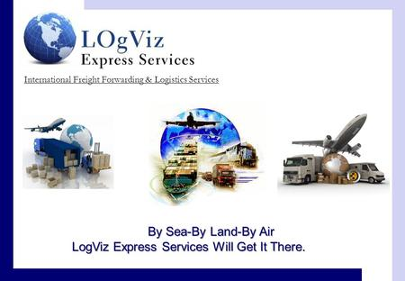 International Freight Forwarding & Logistics Services By Sea-By Land-By Air LogViz Express Services Will Get It There.
