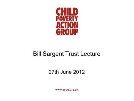 Www.cpag.org.uk Bill Sargent Trust Lecture 27th June 2012.