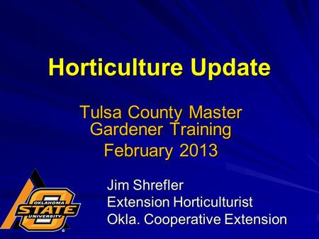 Horticulture Update Jim Shrefler Extension Horticulturist Okla. Cooperative Extension Tulsa County Master Gardener Training February 2013.