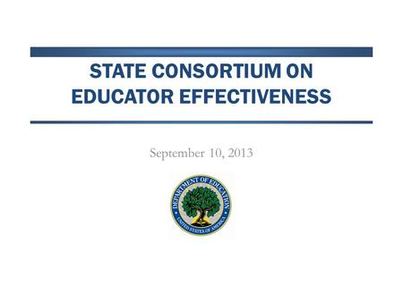 STATE CONSORTIUM ON EDUCATOR EFFECTIVENESS September 10, 2013.