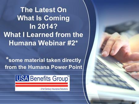 The Latest On What Is Coming In 2014? What I Learned from the Humana Webinar #2* * some material taken directly from the Humana Power Point.