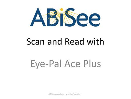 Scan and Read with Eye-Pal Ace Plus ABiSee proprietary and Confidential.