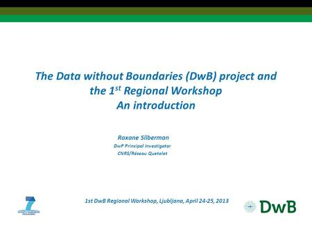 The Data without Boundaries (DwB) project and the 1 st Regional Workshop An introduction Roxane Silberman DwP Principal Investigator CNRS/Réseau Quetelet.